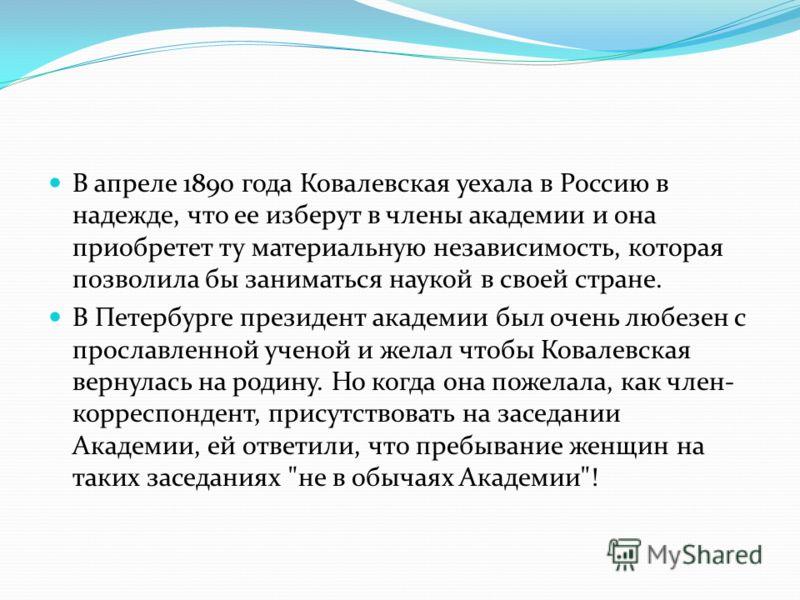 В апреле 1890 года Ковалевская уехала в Россию в надежде, что ее изберут в члены академии и она приобретет ту материальную независимость, которая позволила бы заниматься наукой в своей стране. В Петербурге президент академии был очень любезен с просл