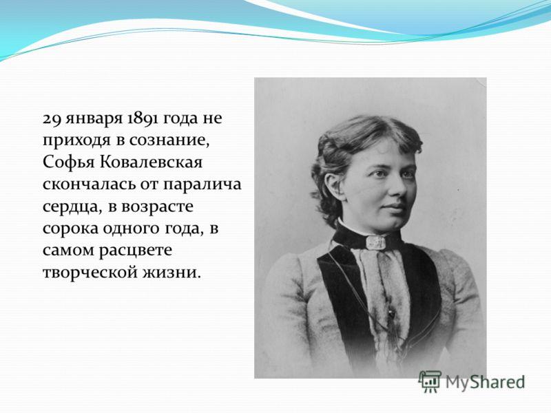 29 января 1891 года не приходя в сознание, Софья Ковалевская скончалась от паралича сердца, в возрасте сорока одного года, в самом расцвете творческой жизни.