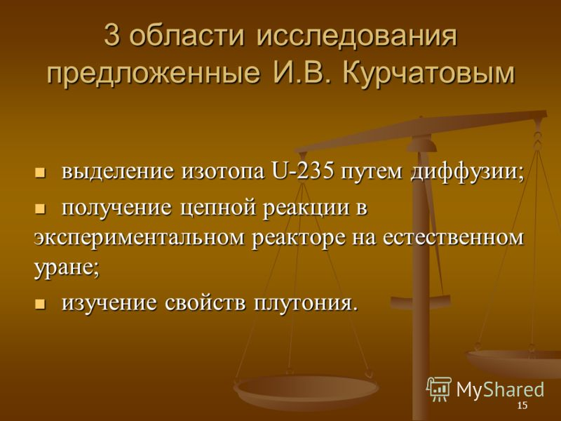 15 3 области исследования предложенные И.В. Курчатовым выделение изотопа U-235 путем диффузии; выделение изотопа U-235 путем диффузии; получение цепной реакции в экспериментальном реакторе на естественном уране; получение цепной реакции в эксперимент