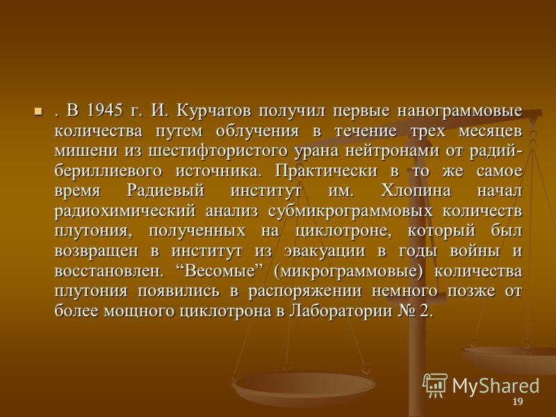 19. В 1945 г. И. Курчатов получил первые нанограммовые количества путем облучения в течение трех месяцев мишени из шестифтористого урана нейтронами от радий- бериллиевого источника. Практически в то же самое время Радиевый институт им. Хлопина начал
