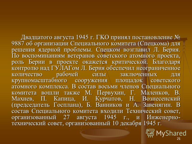 21 Двадцатого августа 1945 г. ГKO принял постановление 9887 об организации Специального комитета (Спецкома) для решения ядерной проблемы. Спецком возглавил Л. Берия. По воспоминаниям ветеранов советского атомного проекта, роль Берии в проекте окажетс