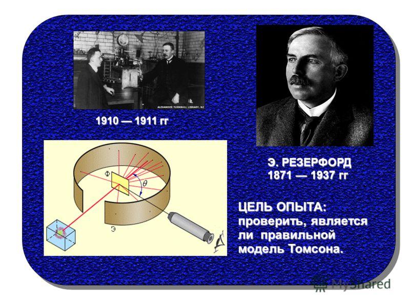 ЦЕЛЬ ОПЫТА: проверить, является ли правильной модель Томсона. Э. РЕЗЕРФОРД 1871 1937 гг 1910 1911 гг