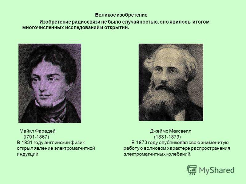 Великое изобретение Изобретение радиосвязи не было случайностью, оно явилось итогом многочисленных исследований и открытий. Майкл Фарадей Джеймс Максвелл (!791-1867) (1831-1879) В 1831 году английский физик В 1873 году опубликовал свою знаменитую отк