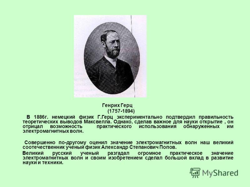 Генрих Герц (1757-1894) В 1886г. немецкий физик Г.Герц экспериментально подтвердил правильность теоретических выводов Максвелла. Однако, сделав важное для науки открытие, он отрицал возможность практического использования обнаруженных им электромагни