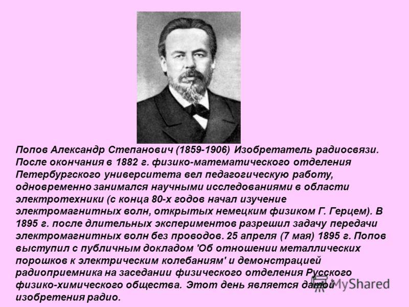 Попов Александр Степанович (1859-1906) Изобретатель радиосвязи. После окончания в 1882 г. физико-математического отделения Петербургского университета вел педагогическую работу, одновременно занимался научными исследованиями в области электротехники