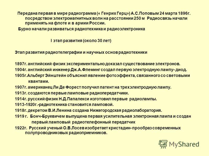Передана первая в мире радиограмма (« Генрих Герц») А.С.Поповым 24 марта 1896г. посредством электромагнитных волн на расстоянии 250 м Радиосвязь начали применять на флоте и в армии России. Бурно начали развиваться радиотехника и радиоэлектроника I эт