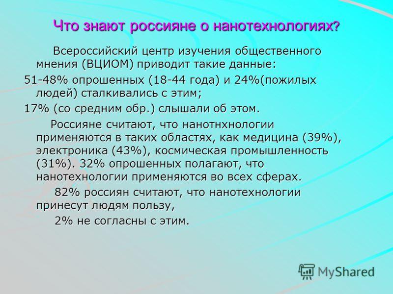 Что знают россияне о нанотехнологиях ? Всероссийский центр изучения общественного мнения (ВЦИОМ) приводит такие данные: Всероссийский центр изучения общественного мнения (ВЦИОМ) приводит такие данные: 51-48% опрошенных (18-44 года) и 24%(пожилых люде