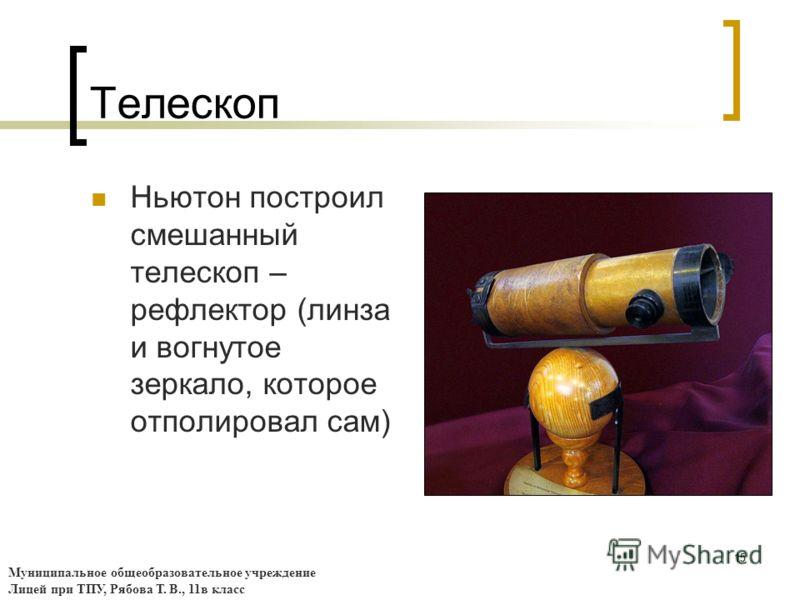 15 Телескоп Ньютон построил смешанный телескоп – рефлектор (линза и вогнутое зеркало, которое отполировал сам) Муниципальное общеобразовательное учреждение Лицей при ТПУ, Рябова Т. В., 11в класс