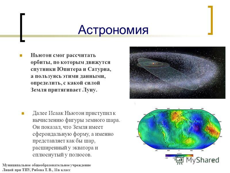 16 Астрономия Ньютон смог рассчитать орбиты, по которым движутся спутники Юпитера и Сатурна, а пользуясь этими данными, определить, с какой силой Земля притягивает Луну. Далее Исаак Ньютон приступил к вычислению фигуры земного шара. Он показал, что З
