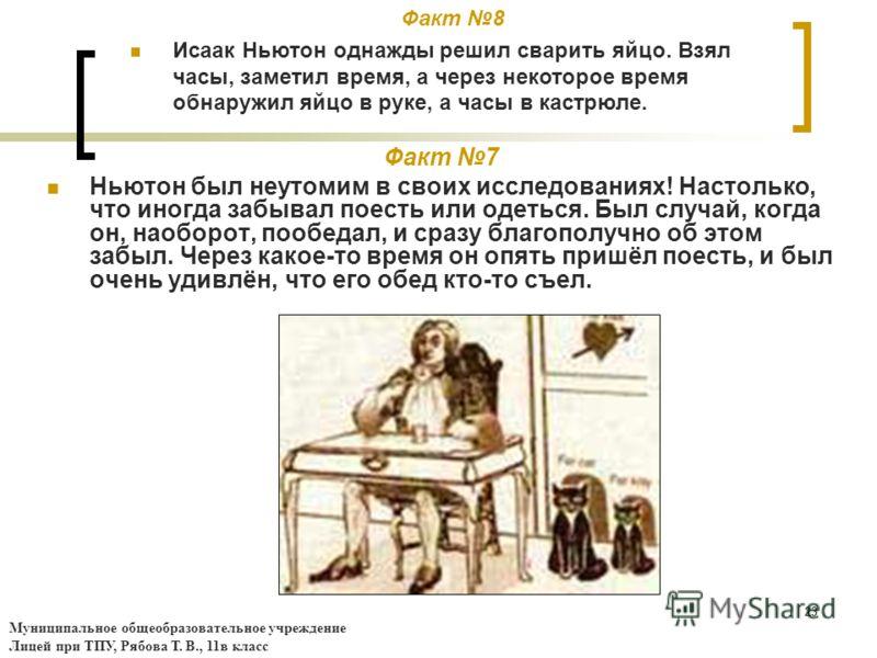 23 Факт 7 Ньютон был неутомим в своих исследованиях! Настолько, что иногда забывал поесть или одеться. Был случай, когда он, наоборот, пообедал, и сразу благополучно об этом забыл. Через какое-то время он опять пришёл поесть, и был очень удивлён, что