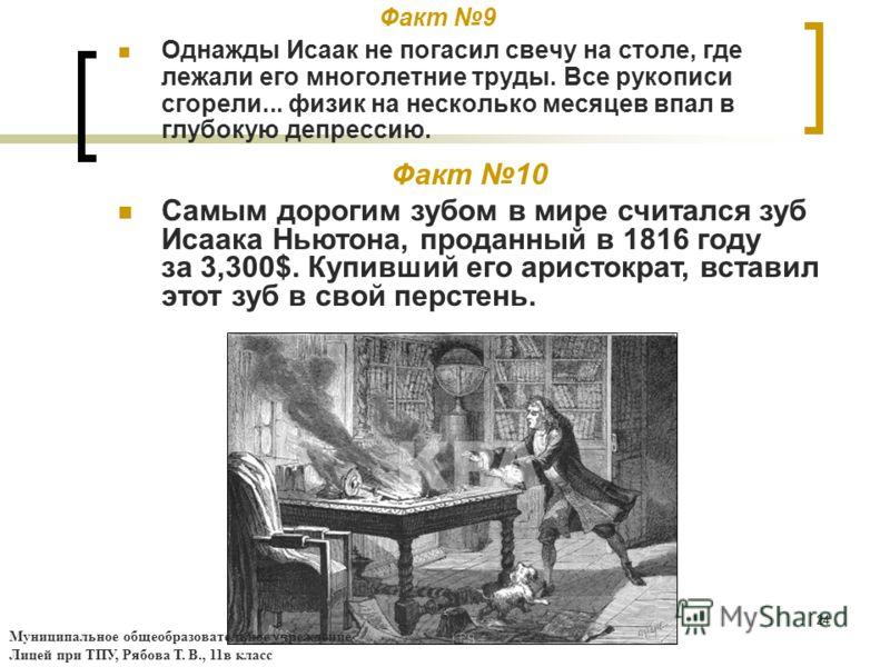 24 Факт 9 Однажды Исаак не погасил свечу на столе, где лежали его многолетние труды. Все рукописи сгорели... физик на несколько месяцев впал в глубокую депрессию. Факт 10 Самым дорогим зубом в мире считался зуб Исаака Ньютона, проданный в 1816 году з