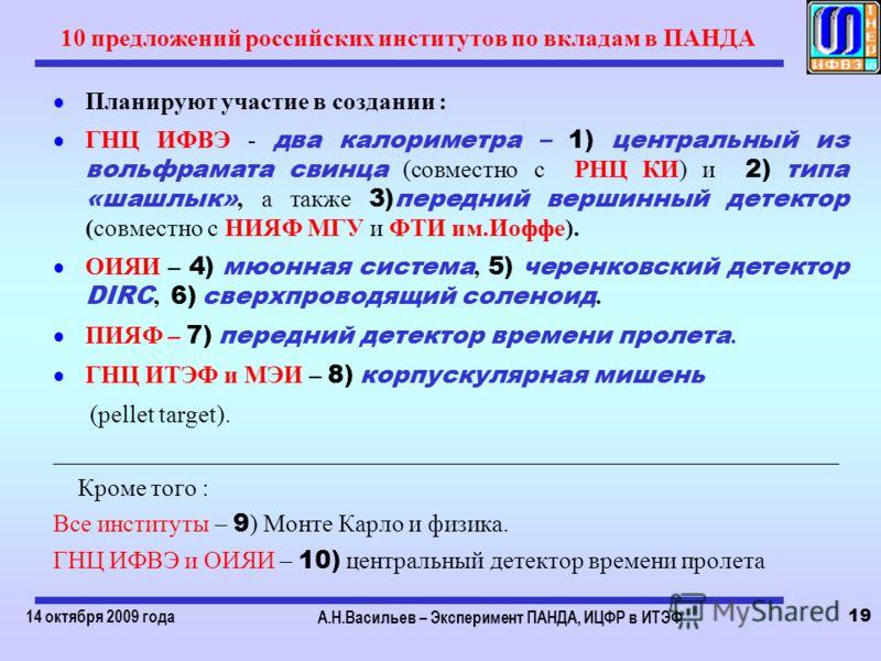 14 октября 2009 года А.Н.Васильев – Эксперимент ПАНДА, ИЦФР в ИТЭФ 19 10 предложений российских институтов по вкладам в ПАНДА Планируют участие в создании : ГНЦ ИФВЭ - два калориметра – 1) центральный из вольфрамата свинца (совместно с РНЦ КИ) и 2) т
