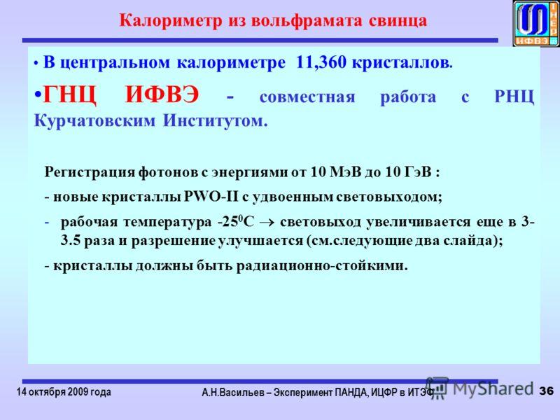 14 октября 2009 года А.Н.Васильев – Эксперимент ПАНДА, ИЦФР в ИТЭФ 36 Калориметр из вольфрамата свинца В центральном калориметре 11,360 кристаллов. ГНЦ ИФВЭ - совместная работа с РНЦ Курчатовским Институтом. Регистрация фотонов с энергиями от 10 МэВ