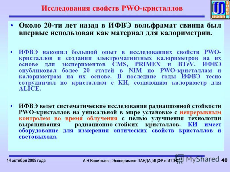 14 октября 2009 года А.Н.Васильев – Эксперимент ПАНДА, ИЦФР в ИТЭФ 40 Исследования свойств PWO-кристаллов Около 20-ти лет назад в ИФВЭ вольфрамат свинца был впервые использован как материал для калориметрии. ИФВЭ накопил большой опыт в исследованиях