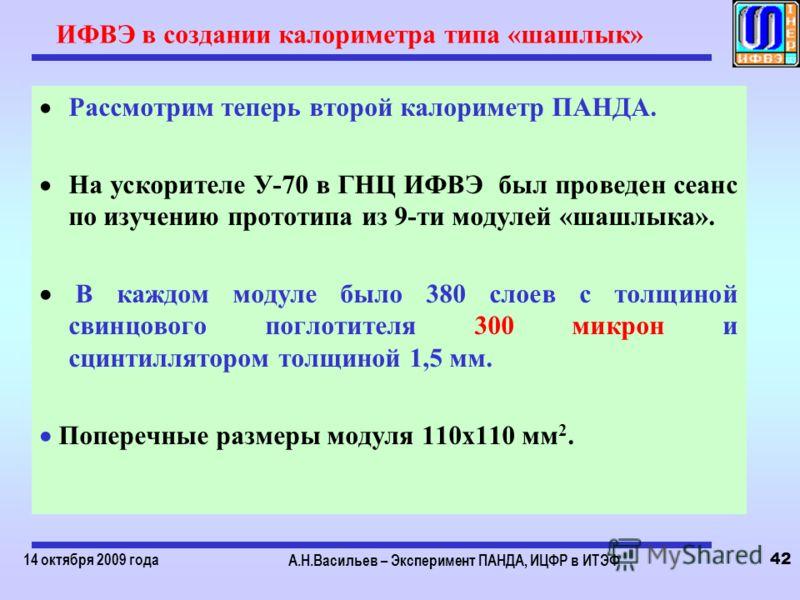 14 октября 2009 года А.Н.Васильев – Эксперимент ПАНДА, ИЦФР в ИТЭФ 42 ИФВЭ в создании калориметра типа «шашлык» Рассмотрим теперь второй калориметр ПАНДА. На ускорителе У-70 в ГНЦ ИФВЭ был проведен сеанс по изучению прототипа из 9-ти модулей «шашлыка