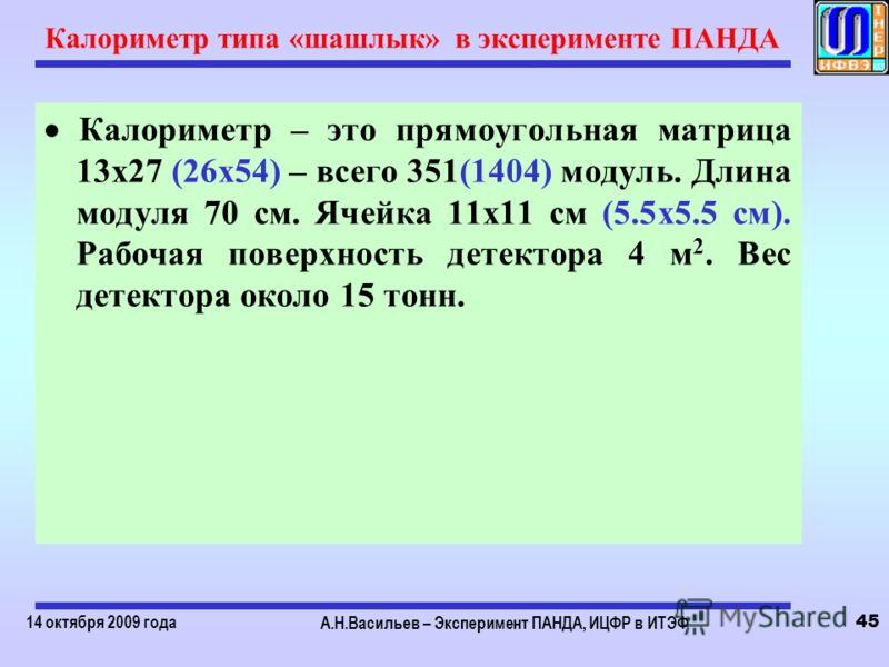 14 октября 2009 года А.Н.Васильев – Эксперимент ПАНДА, ИЦФР в ИТЭФ 45 Калориметр типа «шашлык» в эксперименте ПАНДА Калориметр – это прямоугольная матрица 13х27 (26х54) – всего 351(1404) модуль. Длина модуля 70 см. Ячейка 11х11 см (5.5х5.5 см). Рабоч