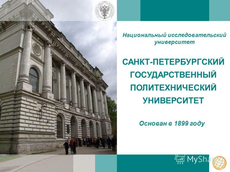 САНКТ-ПЕТЕРБУРГСКИЙ ГОСУДАРСТВЕННЫЙ ПОЛИТЕХНИЧЕСКИЙ УНИВЕРСИТЕТ Национальный исследовательский университет Основан в 1899 году