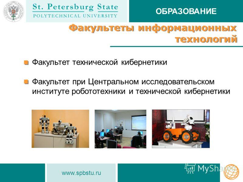 www.spbstu.ru Факультеты информационных технологий Факультеты информационных технологий Факультет технической кибернетики Факультет при Центральном исследовательском институте робототехники и технической кибернетики ОБРАЗОВАНИЕ