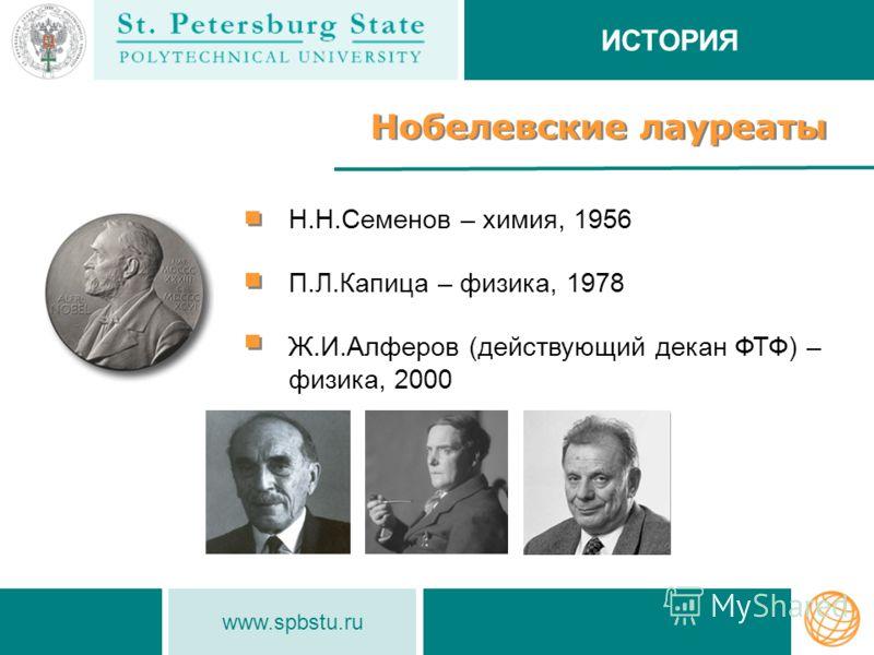 www.spbstu.ru Нобелевские лауреаты Н.Н.Семенов – химия, 1956 П.Л.Капица – физика, 1978 Ж.И.Алферов (действующий декан ФТФ) – физика, 2000 ИСТОРИЯ