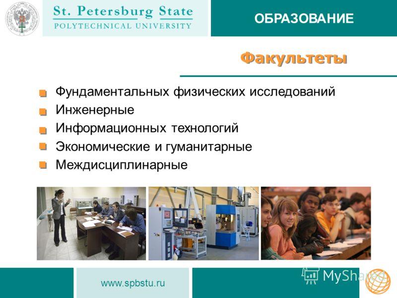 www.spbstu.ru Факультеты Фундаментальных физических исследований Инженерные Информационных технологий Экономические и гуманитарные Междисциплинарные ОБРАЗОВАНИЕ
