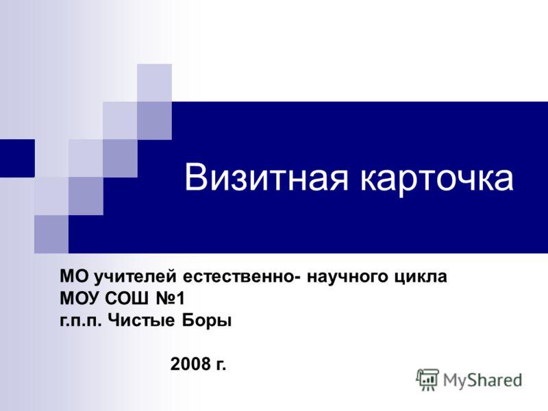 МО учителей естественно- научного цикла МОУ СОШ 1 г.п.п. Чистые Боры 2008 г. Визитная карточка