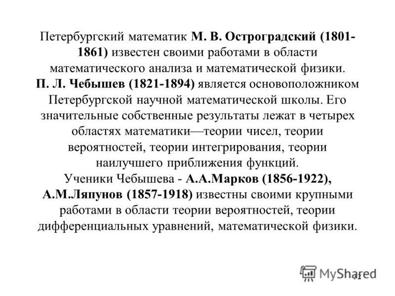 31 Воспитанник, а впоследствии ректор Казанского университета Николай Иванович Лобачевский (1792-1856) проложил новые пути в геометрии. До Лобачевского ученые были уверены в возможности только одной геометрии геометрии Евклида с ее постулатом о парал