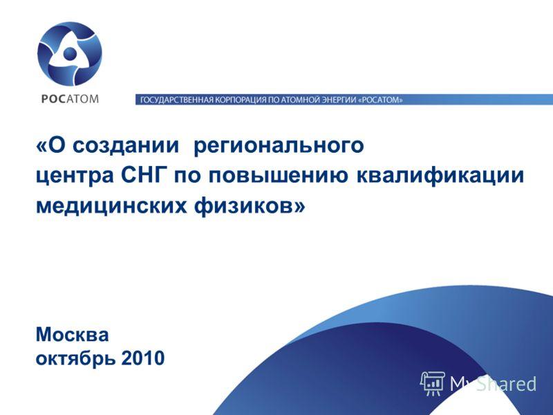 «О создании регионального центра СНГ по повышению квалификации медицинских физиков» Москва октябрь 2010