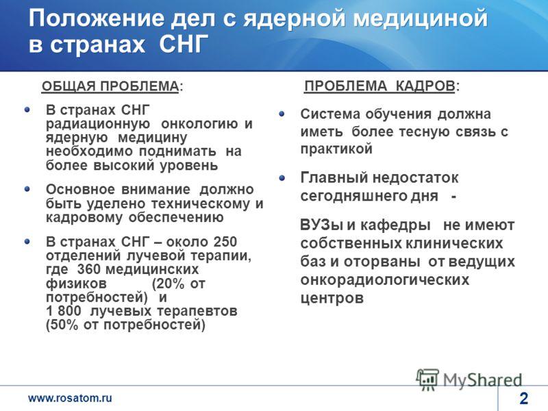 www.rosatom.ru 2 Положение дел с ядерной медициной в странах СНГ ОБЩАЯ ПРОБЛЕМА: В странах СНГ радиационную онкологию и ядерную медицину необходимо поднимать на более высокий уровень Основное внимание должно быть уделено техническому и кадровому обес