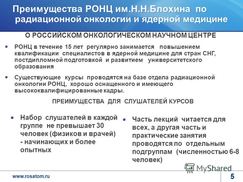 www.rosatom.ru 5 Преимущества РОНЦ им.Н.Н.Блохина по радиационной онкологии и ядерной медицине Набор слушателей в каждой группе не превышает 30 человек (физиков и врачей) - начинающих и более опытных Часть лекций читается для всех, а другая часть и п