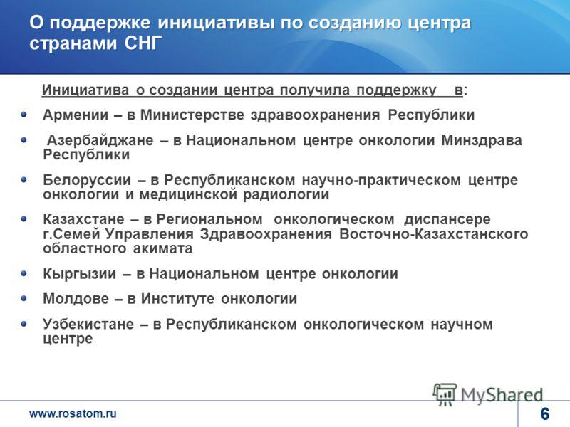 www.rosatom.ru 6 О поддержке инициативы по созданию центра странами СНГ Инициатива о создании центра получила поддержку в: Армении – в Министерстве здравоохранения Республики Азербайджане – в Национальном центре онкологии Минздрава Республики Белорус