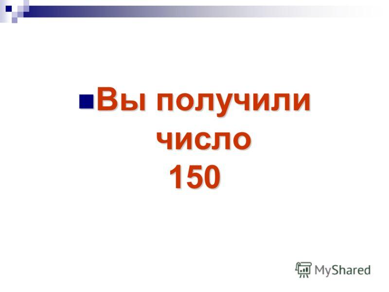 Вы получили Вы получили число число150