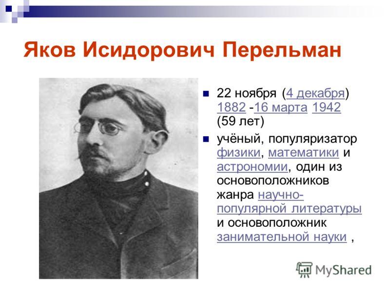 Яков Исидорович Перельман 22 ноября (4 декабря) 1882 -16 марта 1942 (59 лет)4 декабря 188216 марта1942 учёный, популяризатор физики, математики и астрономии, один из основоположников жанра научно- популярной литературы и основоположник занимательной