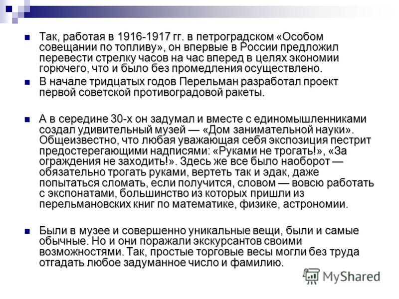 Так, работая в 1916-1917 гг. в петроградском «Особом совещании по топливу», он впервые в России предложил перевести стрелку часов на час вперед в целях экономии горючего, что и было без промедления осуществлено. Так, работая в 1916-1917 гг. в петрогр
