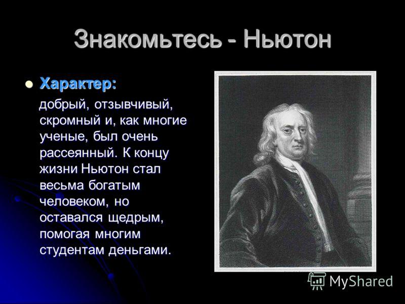 Знакомьтесь - Ньютон Характер: Характер: добрый, отзывчивый, скромный и, как многие ученые, был очень рассеянный. К концу жизни Ньютон стал весьма богатым человеком, но оставался щедрым, помогая многим студентам деньгами. добрый, отзывчивый, скромный