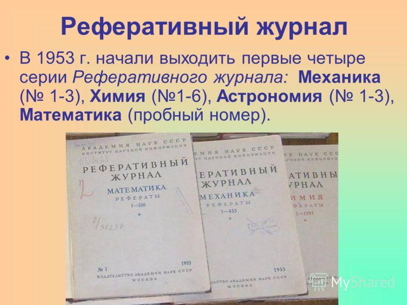 В 1953 г. начали выходить первые четыре серии Реферативного журнала: Механика ( 1-3), Химия (1-6), Астрономия ( 1-3), Математика (пробный номер).