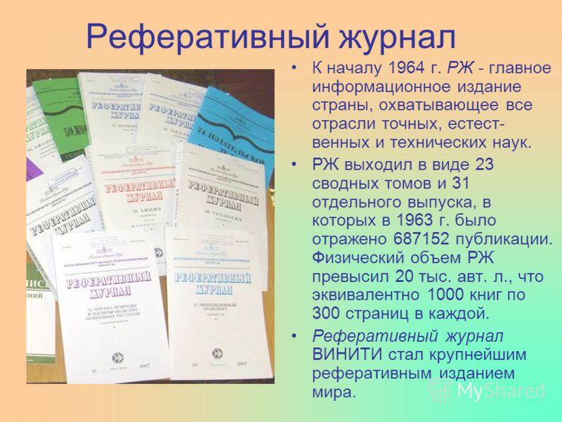 Реферативный журнал К началу 1964 г. РЖ - главное информационное издание страны, охватывающее все отрасли точных, естест- венных и технических наук. РЖ выходил в виде 23 сводных томов и 31 отдельного выпуска, в которых в 1963 г. было отражено 687152