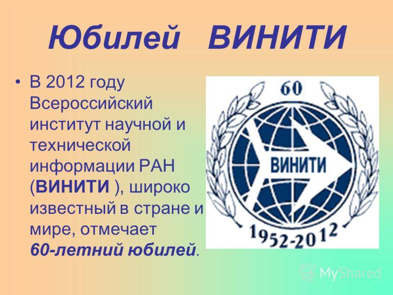 Юбилей ВИНИТИ В 2012 году Всероссийский институт научной и технической информации РАН (ВИНИТИ ), широко известный в стране и мире, отмечает 60-летний юбилей.