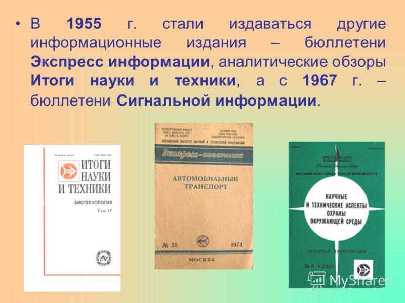 В 1955 г. стали издаваться другие информационные издания – бюллетени Экспресс информации, аналитические обзоры Итоги науки и техники, а с 1967 г. – бюллетени Сигнальной информации.