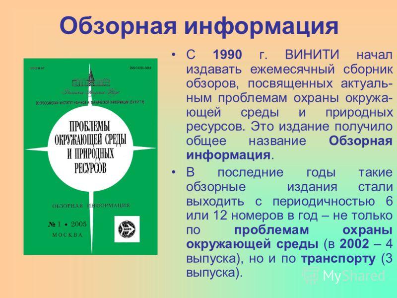 Обзорная информация С 1990 г. ВИНИТИ начал издавать ежемесячный сборник обзоров, посвященных актуаль- ным проблемам охраны окружа- ющей среды и природных ресурсов. Это издание получило общее название Обзорная информация. В последние годы такие обзорн
