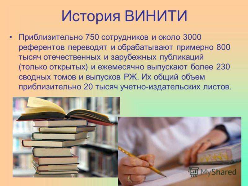 История ВИНИТИ Приблизительно 750 сотрудников и около 3000 референтов переводят и обрабатывают примерно 800 тысяч отечественных и зарубежных публикаций (только открытых) и ежемесячно выпускают более 230 сводных томов и выпусков РЖ. Их общий объем при