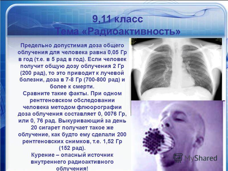 Математика против курения 9,11 класс Тема «Радиоактивность» Предельно допустимая доза общего облучения для человека равна 0,05 Гр в год (т.е. в 5 рад в год). Если человек получит общую дозу облучения 2 Гр (200 рад), то это приводит к лучевой болезни,