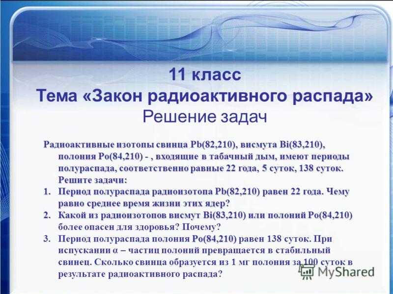 Математика против курения 11 класс Тема «Закон радиоактивного распада» Решение задач Радиоактивные изотопы свинца Pb(82,210), висмута Bi(83,210), полония Po(84,210)-, входящие в табачный дым, имеют периоды полураспада, соответственно равные 22 года,