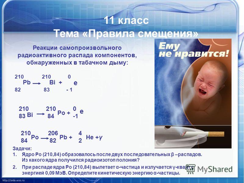 Математика против курения 11 класс Тема «Правила смещения» Реакции самопроизвольного радиоактивного распада компонентов, обнаруженных в табачном дыму: 210 210 0 82 83 - 1 PbBi + е 210 210 0 83 84 -1 Bi Pо + е 210 206 4 84 82 2 PоPоPb +Не +γ Задачи: 1