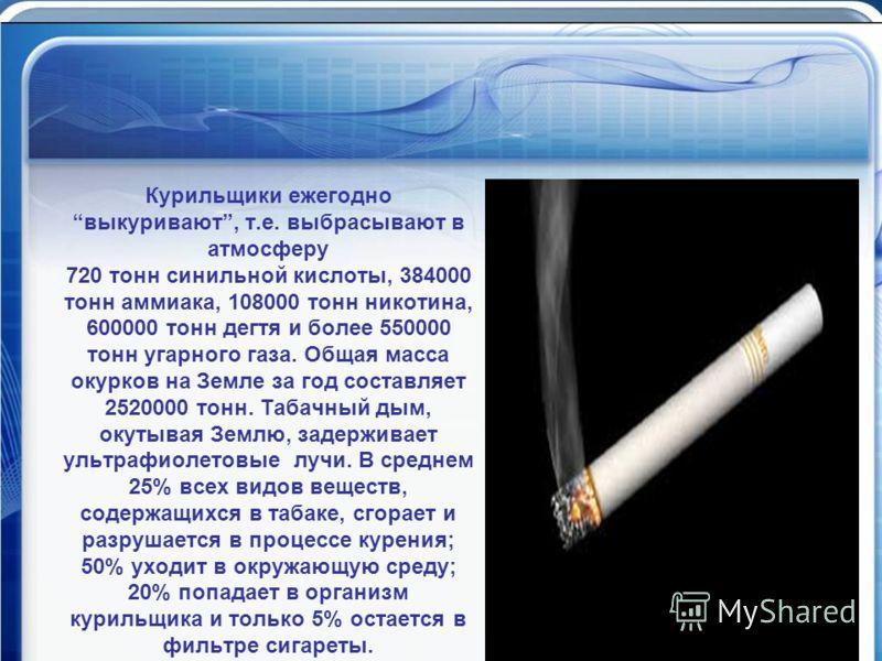 Математика против курения Курильщики ежегодно выкуривают, т.е. выбрасывают в атмосферу 720 тонн синильной кислоты, 384000 тонн аммиака, 108000 тонн никотина, 600000 тонн дегтя и более 550000 тонн угарного газа. Общая масса окурков на Земле за год сос