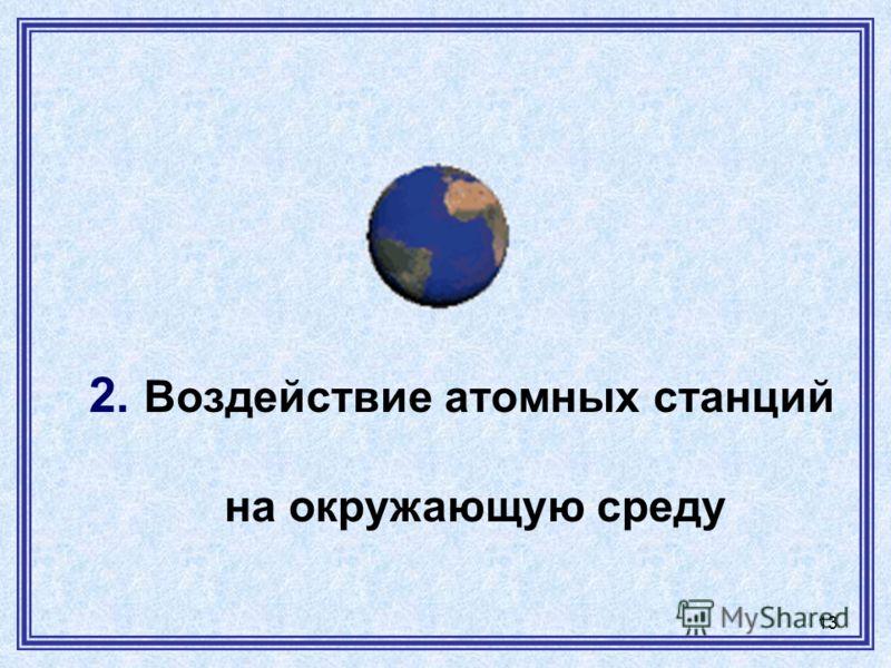 13 2. Воздействие атомных станций на окружающую среду
