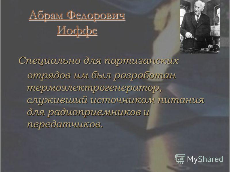Абрам Федорович Иоффе Абрам Федорович Иоффе Специально для партизанских отрядов им был разработан термоэлектрогенератор, служивший источником питания для радиоприемников и передатчиков. отрядов им был разработан термоэлектрогенератор, служивший источ