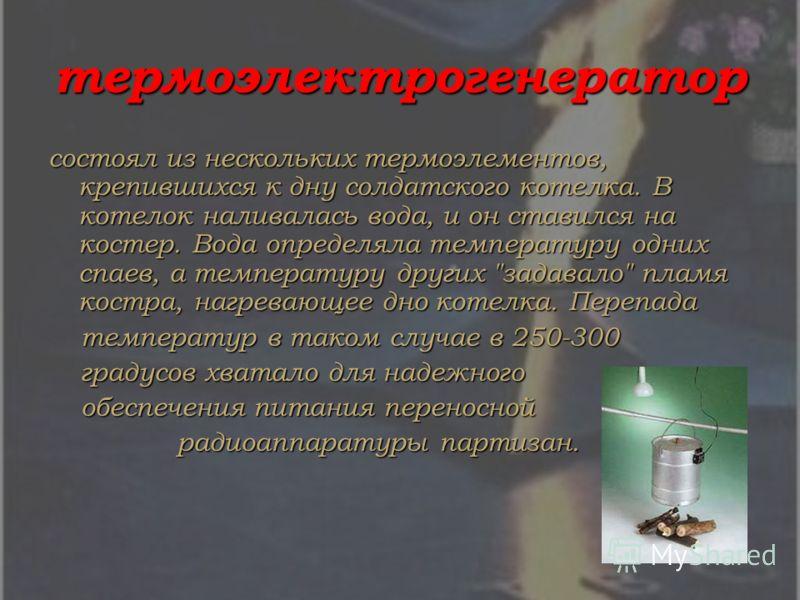термоэлектрогенератор состоял из нескольких термоэлементов, крепившихся к дну солдатского котелка. В котелок наливалась вода, и он ставился на костер. Вода определяла температуру одних спаев, а температуру других