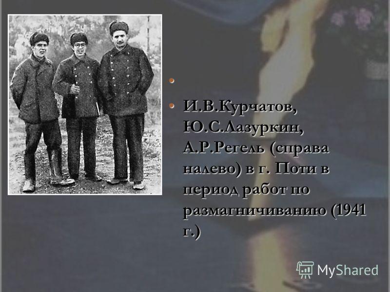 И.В.Курчатов, Ю.С.Лазуркин, А.Р.Регель (справа налево) в г. Поти в период работ по размагничиванию (1941 г.)И.В.Курчатов, Ю.С.Лазуркин, А.Р.Регель (справа налево) в г. Поти в период работ по размагничиванию (1941 г.)