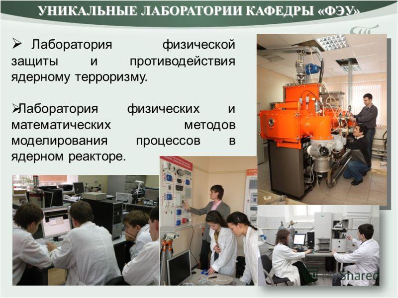 Лаборатория физической защиты и противодействия ядерному терроризму. Лаборатория физических и математических методов моделирования процессов в ядерном реакторе. УНИКАЛЬНЫЕ ЛАБОРАТОРИИ КАФЕДРЫ «ФЭУ»