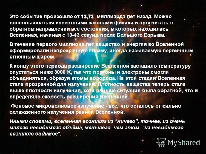 13,73 Это событие произошло от 13,73 миллиарда лет назад. Можно воспользоваться известными законами физики и просчитать в обратном направлении все состояния, в которых находилась Вселенная, начиная с 10-43 секунд после Большого Взрыва. В течение перв